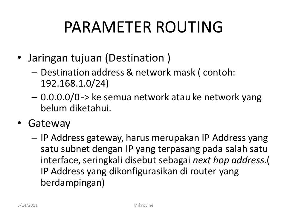 PARAMETER ROUTING Jaringan tujuan (Destination ) – Destination address & network mask ( contoh: 192.168.1.0/24) – 0.0.0.0/0 -> ke semua network atau k