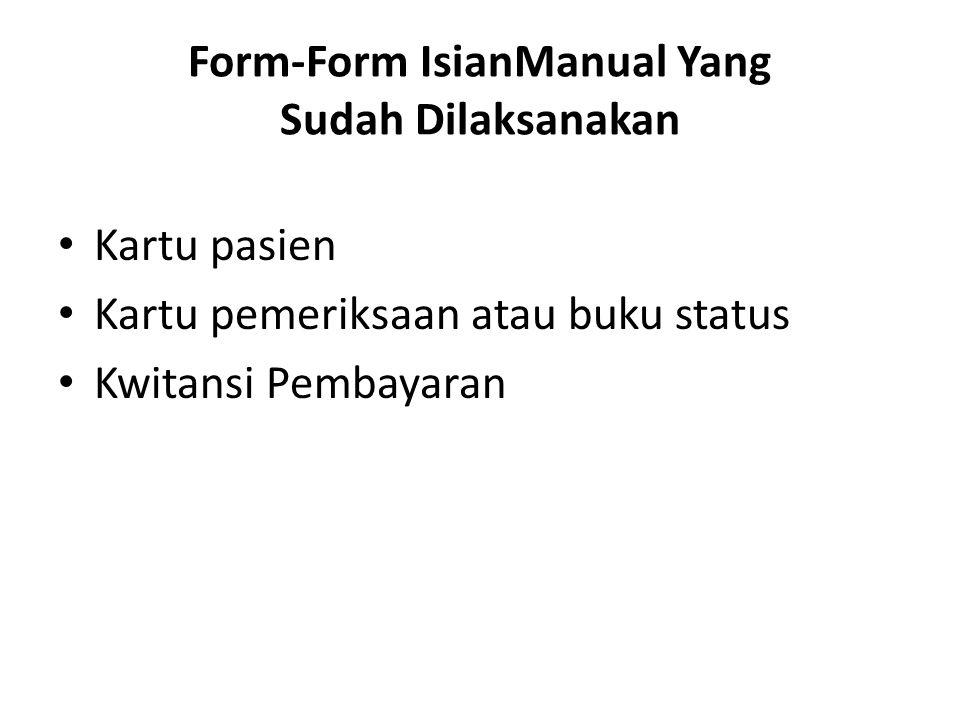Form-Form IsianManual Yang Sudah Dilaksanakan Kartu pasien Kartu pemeriksaan atau buku status Kwitansi Pembayaran
