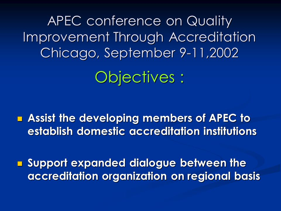 APEC conference on Quality Improvement Through Accreditation Chicago, September 9-11,2002 Objectives : Assist the developing members of APEC to establ