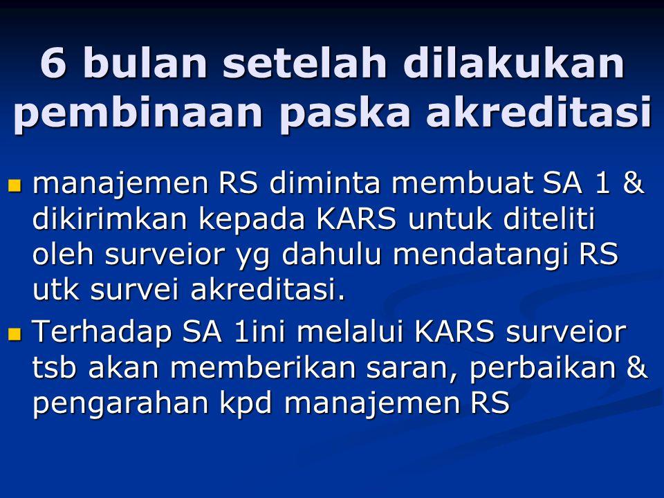 6 bulan setelah dilakukan pembinaan paska akreditasi manajemen RS diminta membuat SA 1 & dikirimkan kepada KARS untuk diteliti oleh surveior yg dahulu