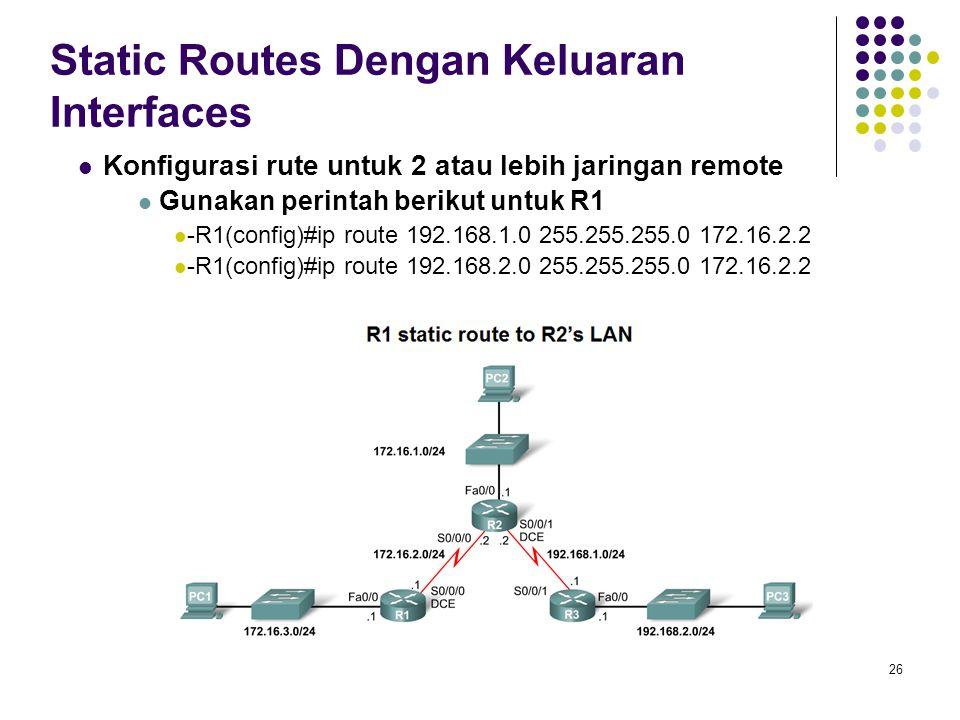 26 Static Routes Dengan Keluaran Interfaces Konfigurasi rute untuk 2 atau lebih jaringan remote Gunakan perintah berikut untuk R1 -R1(config)#ip route