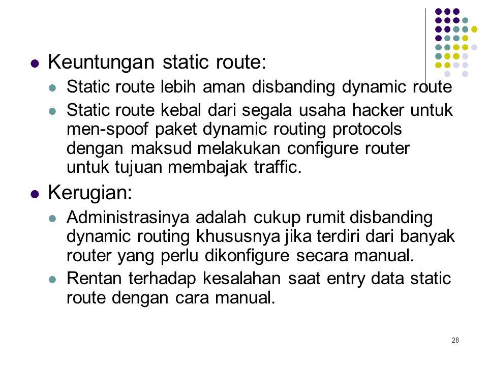 28 Keuntungan static route: Static route lebih aman disbanding dynamic route Static route kebal dari segala usaha hacker untuk men-spoof paket dynamic