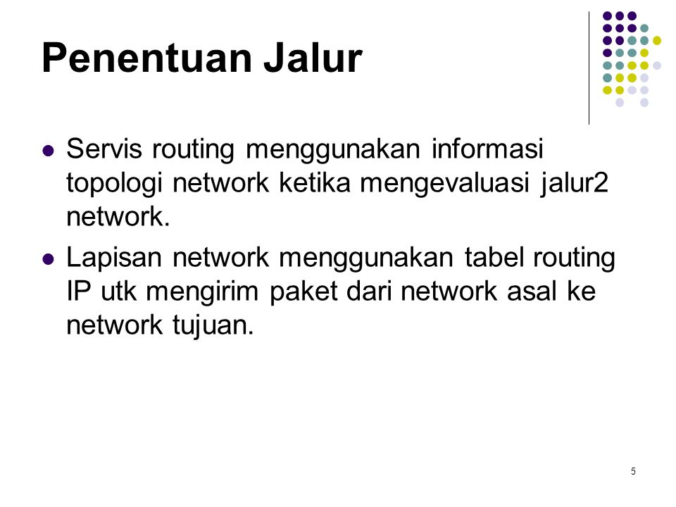 5 Penentuan Jalur Servis routing menggunakan informasi topologi network ketika mengevaluasi jalur2 network. Lapisan network menggunakan tabel routing