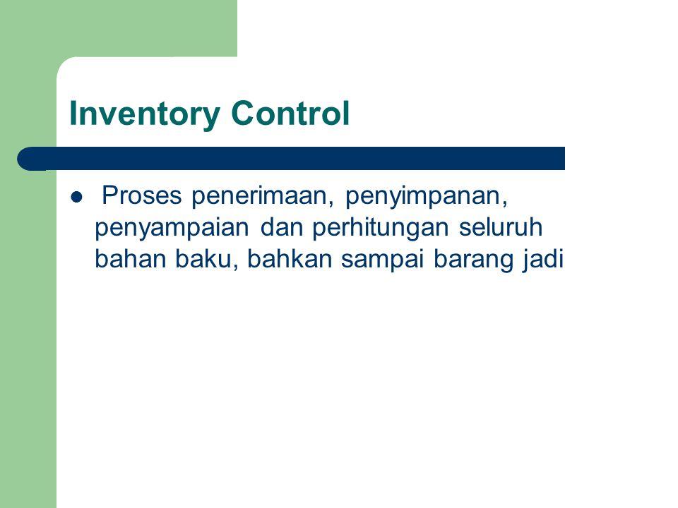 Inventory Control Proses penerimaan, penyimpanan, penyampaian dan perhitungan seluruh bahan baku, bahkan sampai barang jadi