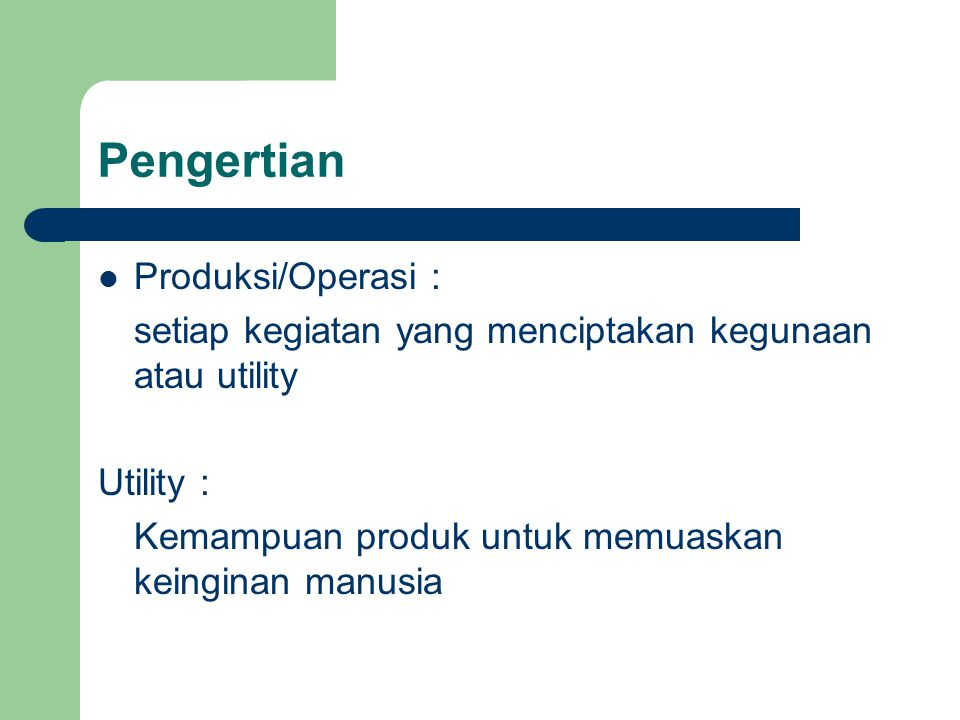 Pengertian Produksi/Operasi : setiap kegiatan yang menciptakan kegunaan atau utility Utility : Kemampuan produk untuk memuaskan keinginan manusia