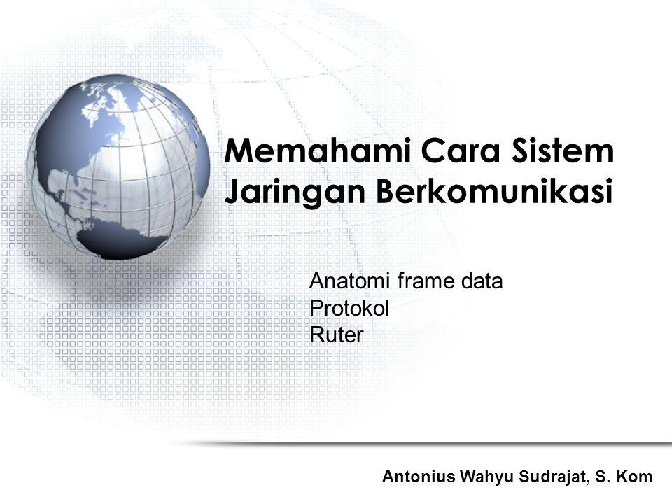 Antonius Wahyu Sudrajat, S. Kom Memahami Cara Sistem Jaringan Berkomunikasi Anatomi frame data Protokol Ruter