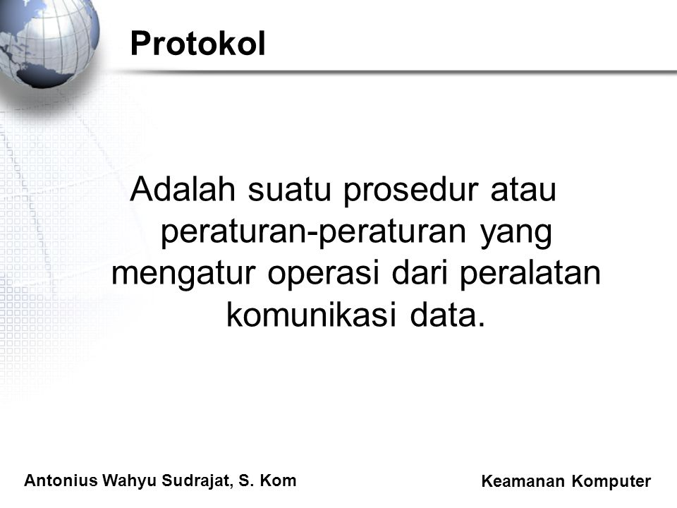 Antonius Wahyu Sudrajat, S. Kom Keamanan Komputer Protokol Adalah suatu prosedur atau peraturan-peraturan yang mengatur operasi dari peralatan komunik