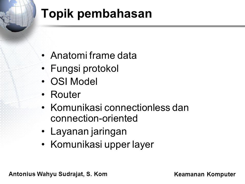 Antonius Wahyu Sudrajat, S. Kom Keamanan Komputer Topik pembahasan Anatomi frame data Fungsi protokol OSI Model Router Komunikasi connectionless dan c