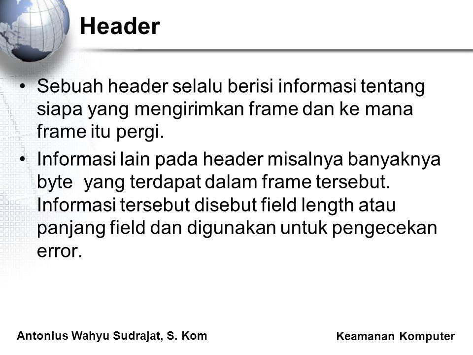 Antonius Wahyu Sudrajat, S. Kom Keamanan Komputer Header Sebuah header selalu berisi informasi tentang siapa yang mengirimkan frame dan ke mana frame