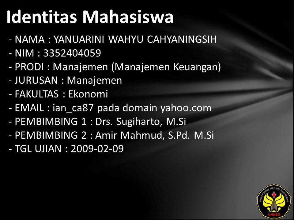 Identitas Mahasiswa - NAMA : YANUARINI WAHYU CAHYANINGSIH - NIM : 3352404059 - PRODI : Manajemen (Manajemen Keuangan) - JURUSAN : Manajemen - FAKULTAS : Ekonomi - EMAIL : ian_ca87 pada domain yahoo.com - PEMBIMBING 1 : Drs.