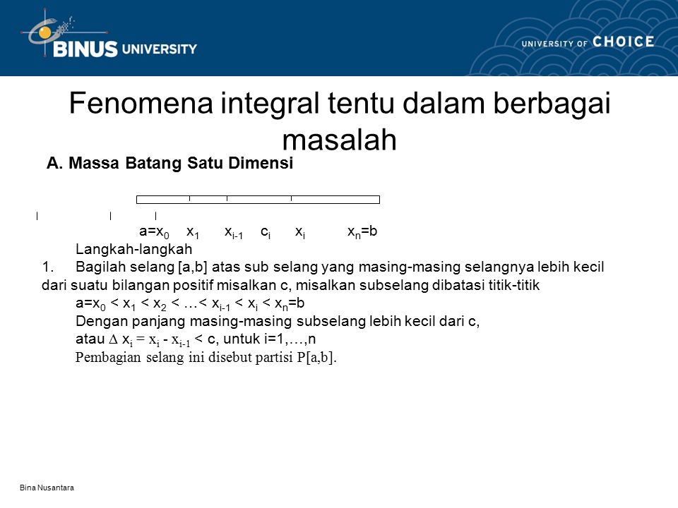 Bina Nusantara Fenomena integral tentu dalam berbagai masalah A. Massa Batang Satu Dimensi a=x 0 x 1 x i-1 c i x i x n =b Langkah-langkah 1.Bagilah se