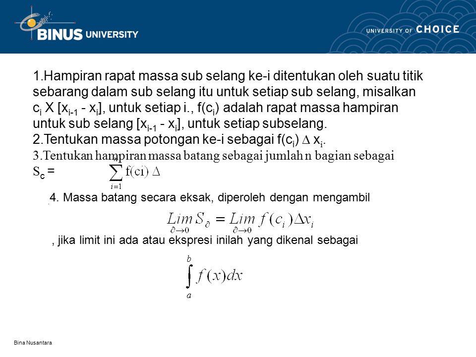 Bina Nusantara 1.Hampiran rapat massa sub selang ke-i ditentukan oleh suatu titik sebarang dalam sub selang itu untuk setiap sub selang, misalkan c i X [x i-1 - x i ], untuk setiap i., f(c i ) adalah rapat massa hampiran untuk sub selang [x i-1 - x i ], untuk setiap subselang.