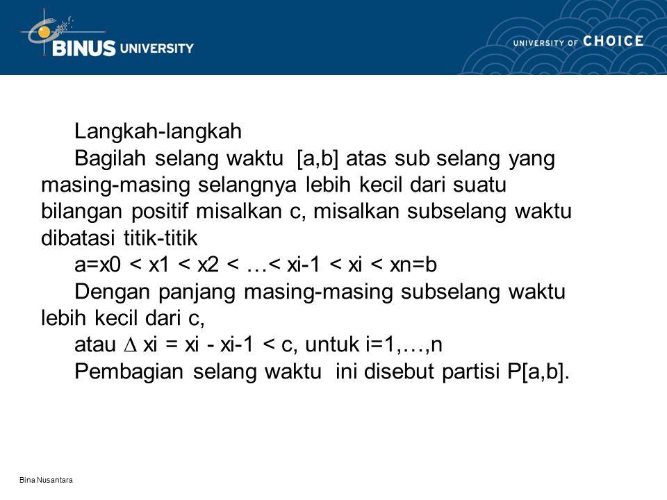 Bina Nusantara Langkah-langkah Bagilah selang waktu [a,b] atas sub selang yang masing-masing selangnya lebih kecil dari suatu bilangan positif misalka