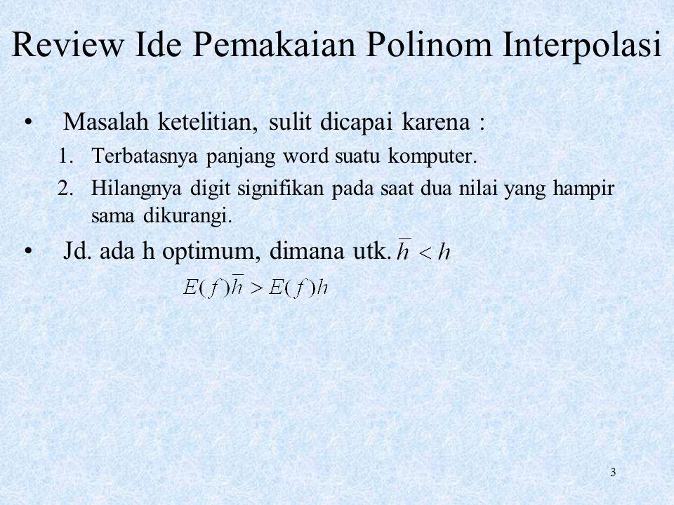 3 Review Ide Pemakaian Polinom Interpolasi Masalah ketelitian, sulit dicapai karena : 1.Terbatasnya panjang word suatu komputer. 2.Hilangnya digit sig