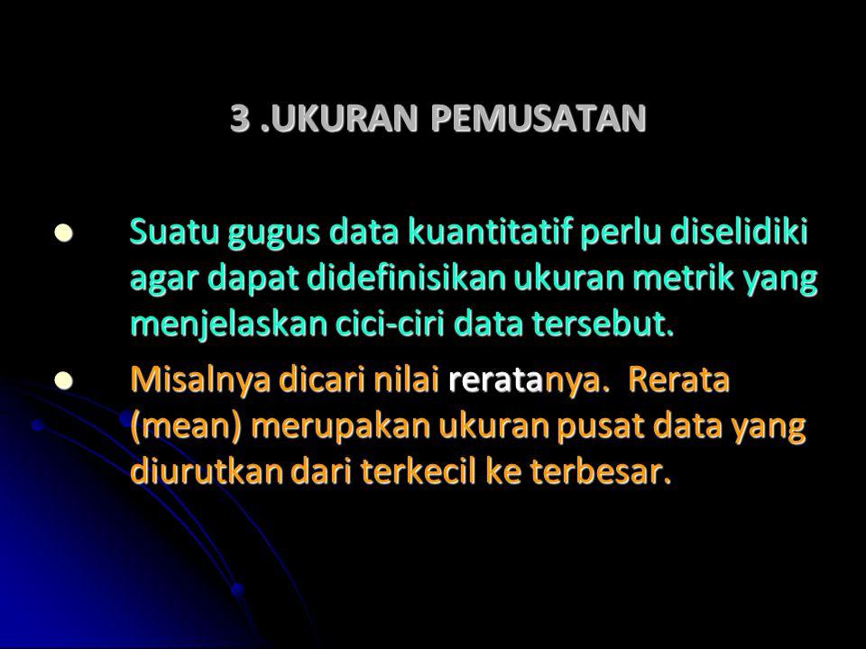 3.UKURAN PEMUSATAN Suatu gugus data kuantitatif perlu diselidiki agar dapat didefinisikan ukuran metrik yang menjelaskan cici-ciri data tersebut. Suat
