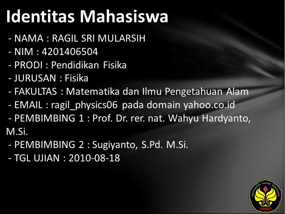 Identitas Mahasiswa - NAMA : RAGIL SRI MULARSIH - NIM : 4201406504 - PRODI : Pendidikan Fisika - JURUSAN : Fisika - FAKULTAS : Matematika dan Ilmu Pengetahuan Alam - EMAIL : ragil_physics06 pada domain yahoo.co.id - PEMBIMBING 1 : Prof.