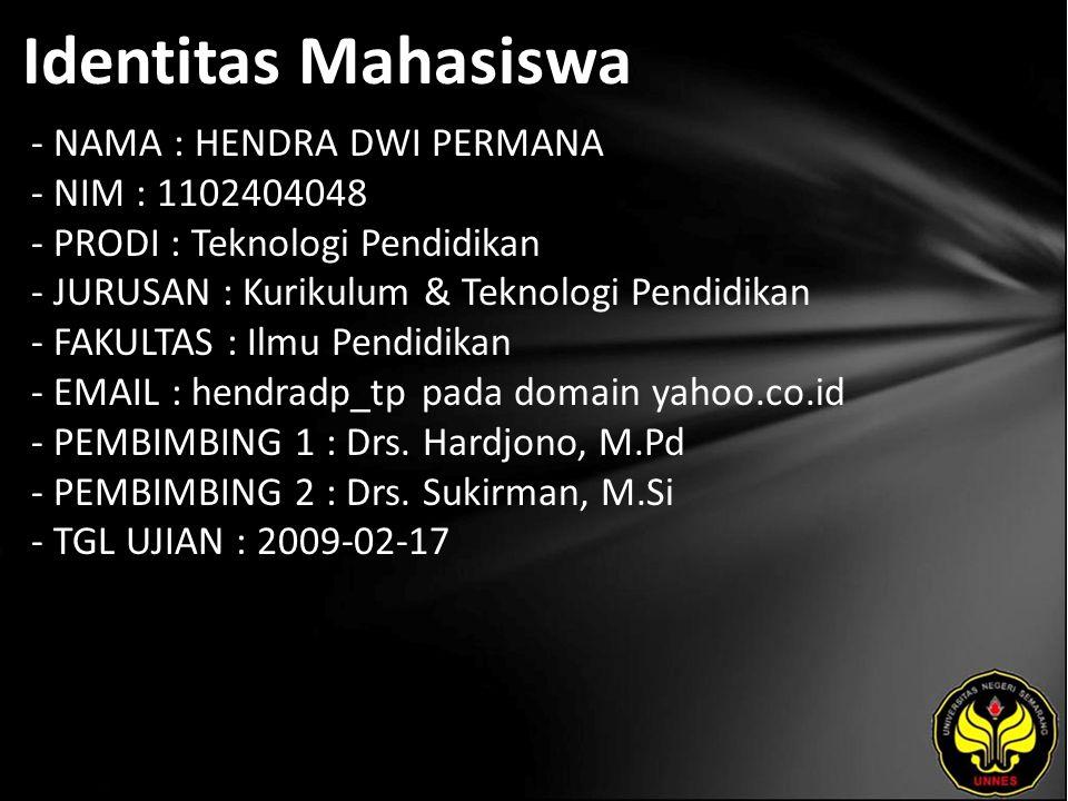Identitas Mahasiswa - NAMA : HENDRA DWI PERMANA - NIM : 1102404048 - PRODI : Teknologi Pendidikan - JURUSAN : Kurikulum & Teknologi Pendidikan - FAKULTAS : Ilmu Pendidikan - EMAIL : hendradp_tp pada domain yahoo.co.id - PEMBIMBING 1 : Drs.