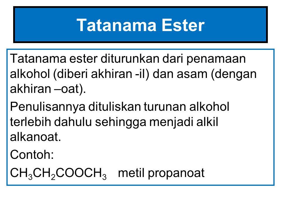 Tatanama Ester Tatanama ester diturunkan dari penamaan alkohol (diberi akhiran -il) dan asam (dengan akhiran –oat). Penulisannya dituliskan turunan al