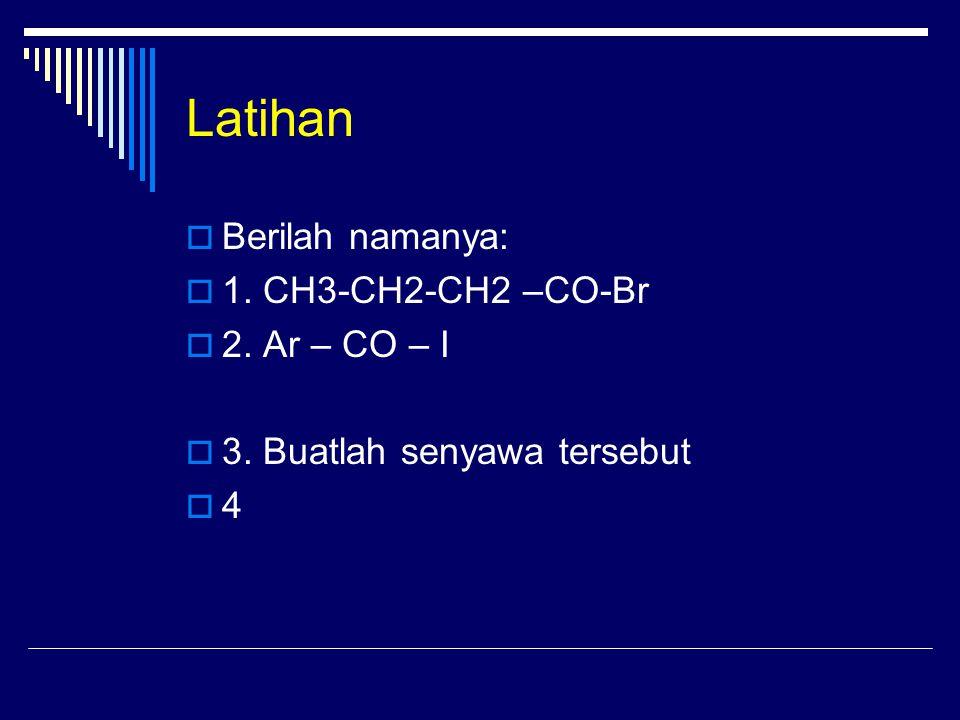 Latihan  Berilah namanya:  1.CH3-CH2-CH2 –CO-Br  2.