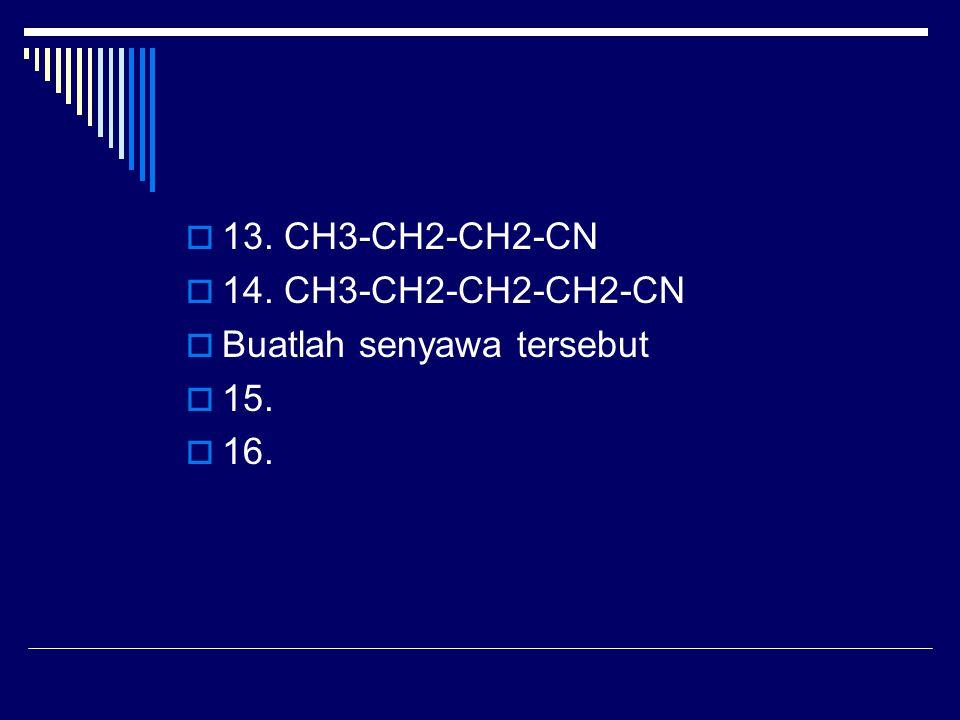  13. CH3-CH2-CH2-CN  14. CH3-CH2-CH2-CH2-CN  Buatlah senyawa tersebut  15.  16.