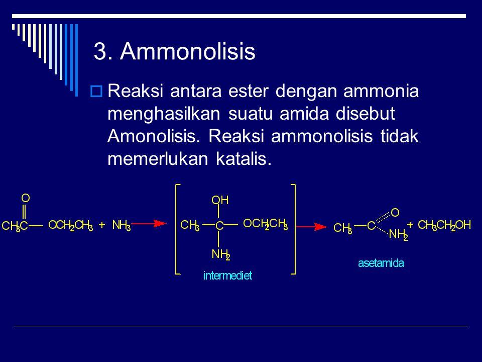 3.Ammonolisis  Reaksi antara ester dengan ammonia menghasilkan suatu amida disebut Amonolisis.