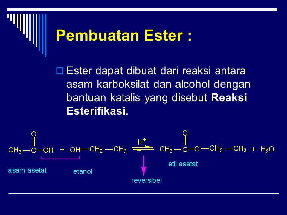 Pembuatan Ester :  Ester dapat dibuat dari reaksi antara asam karboksilat dan alcohol dengan bantuan katalis yang disebut Reaksi Esterifikasi.