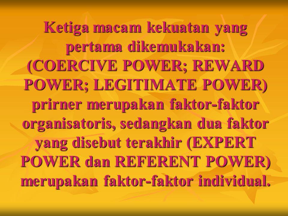 Ketiga macam kekuatan yang pertama dikemukakan: (COERCIVE POWER; REWARD POWER; LEGITIMATE POWER) prirner merupakan faktor ‑ faktor organisatoris, seda