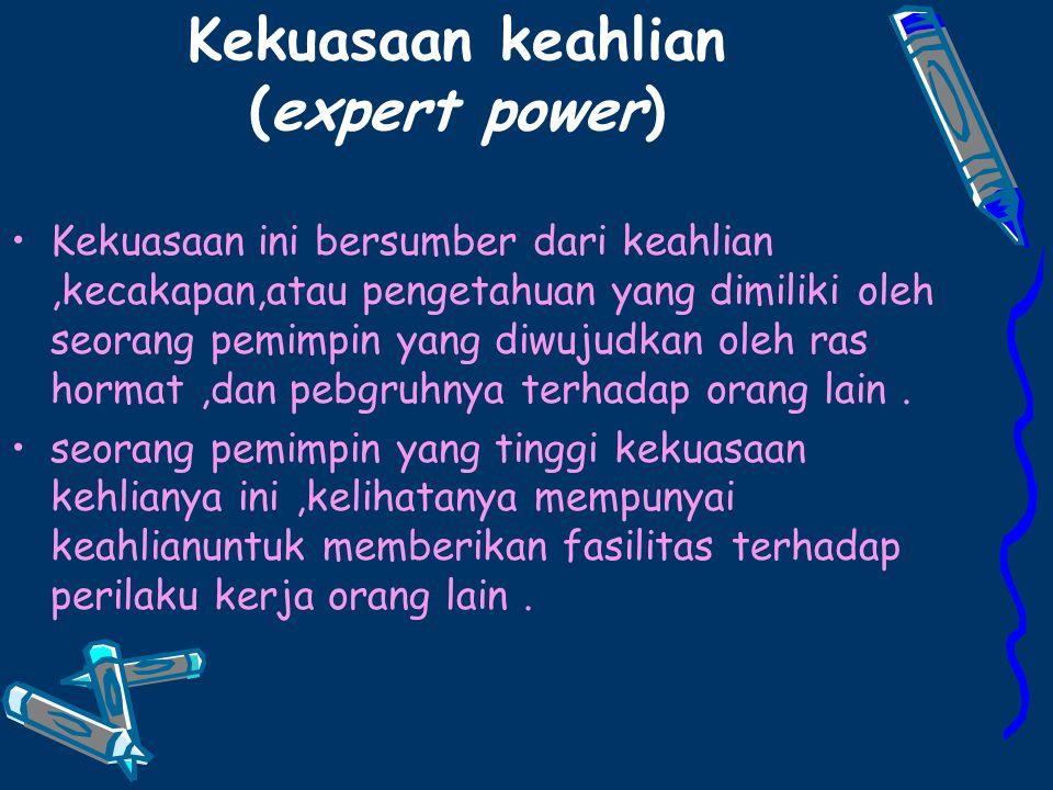 Kekuasaan keahlian (expert power) Kekuasaan ini bersumber dari keahlian,kecakapan,atau pengetahuan yang dimiliki oleh seorang pemimpin yang diwujudkan