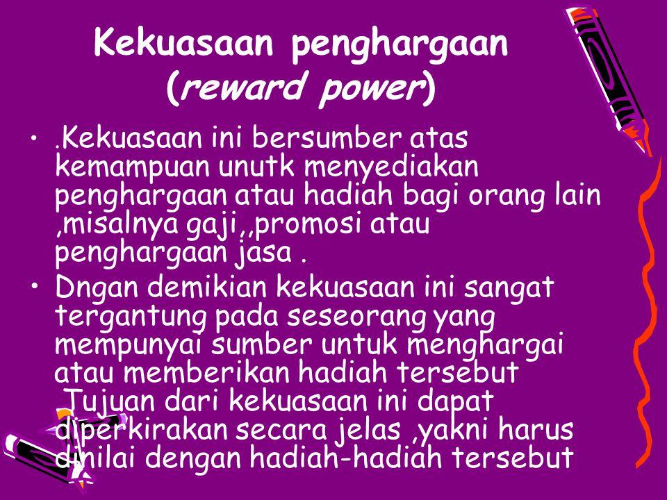 Kekuasaan penghargaan (reward power). Kekuasaan ini bersumber atas kemampuan unutk menyediakan penghargaan atau hadiah bagi orang lain,misalnya gaji,,
