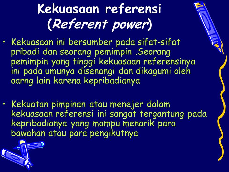 Kekuasaan referensi (Referent power) Kekuasaan ini bersumber pada sifat-sifat pribadi dan seorang pemimpin.Seorang pemimpin yang tinggi kekuasaan refe