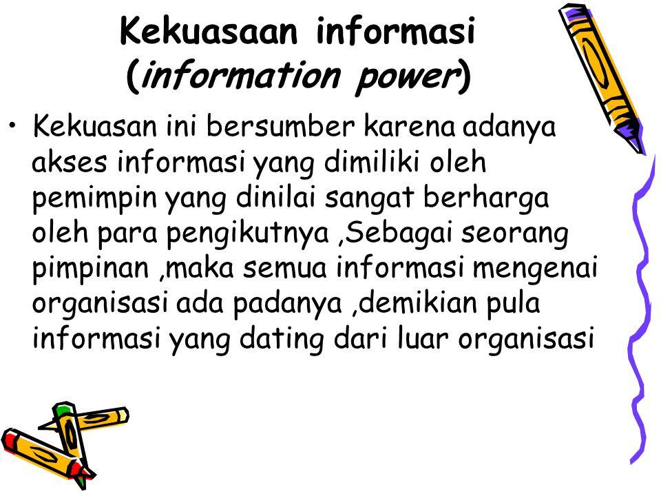 Kekuasaan informasi (information power) Kekuasan ini bersumber karena adanya akses informasi yang dimiliki oleh pemimpin yang dinilai sangat berharga