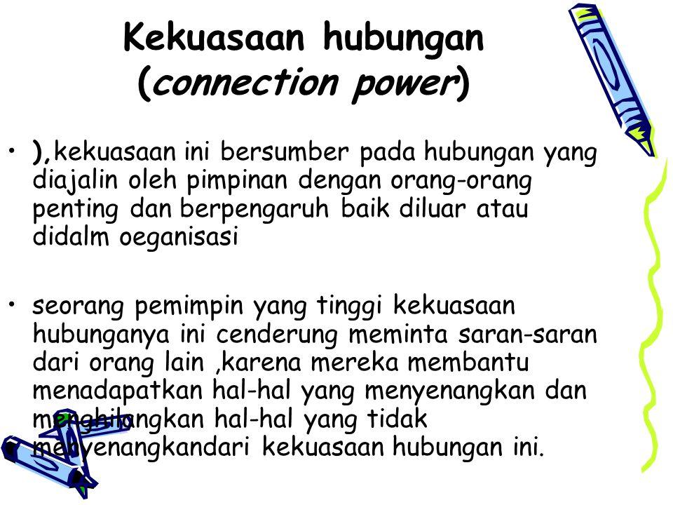Kekuasaan hubungan (connection power) ),kekuasaan ini bersumber pada hubungan yang diajalin oleh pimpinan dengan orang-orang penting dan berpengaruh b