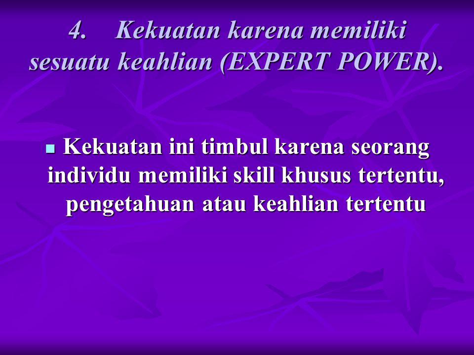 4. Kekuatan karena memiliki sesuatu keahlian (EXPERT POWER). Kekuatan ini timbul karena seorang individu memiliki skill khusus tertentu, pengetahuan a