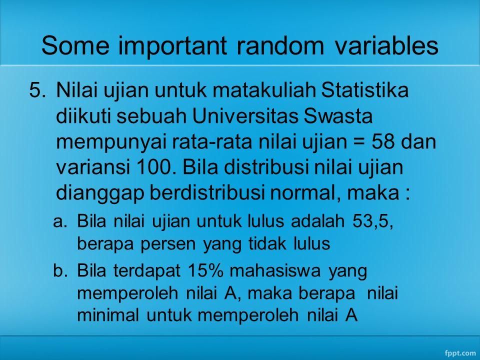 Some important random variables 5.Nilai ujian untuk matakuliah Statistika diikuti sebuah Universitas Swasta mempunyai rata-rata nilai ujian = 58 dan v