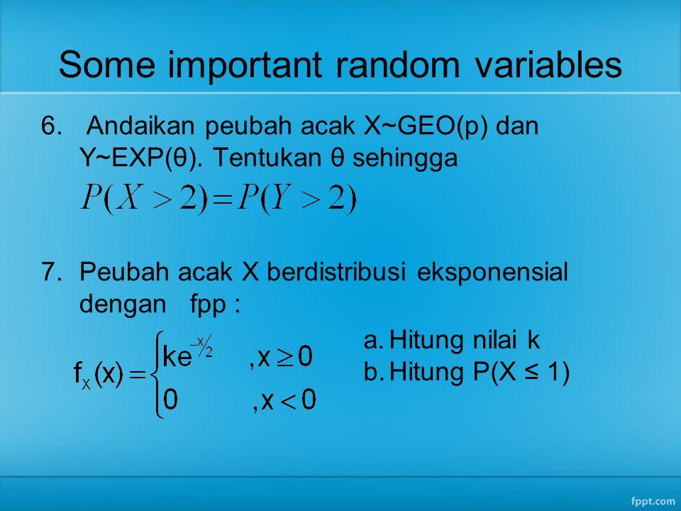 Some important random variables 6. Andaikan peubah acak X~GEO(p) dan Y~EXP(θ). Tentukan θ sehingga 7.Peubah acak X berdistribusi eksponensial dengan f