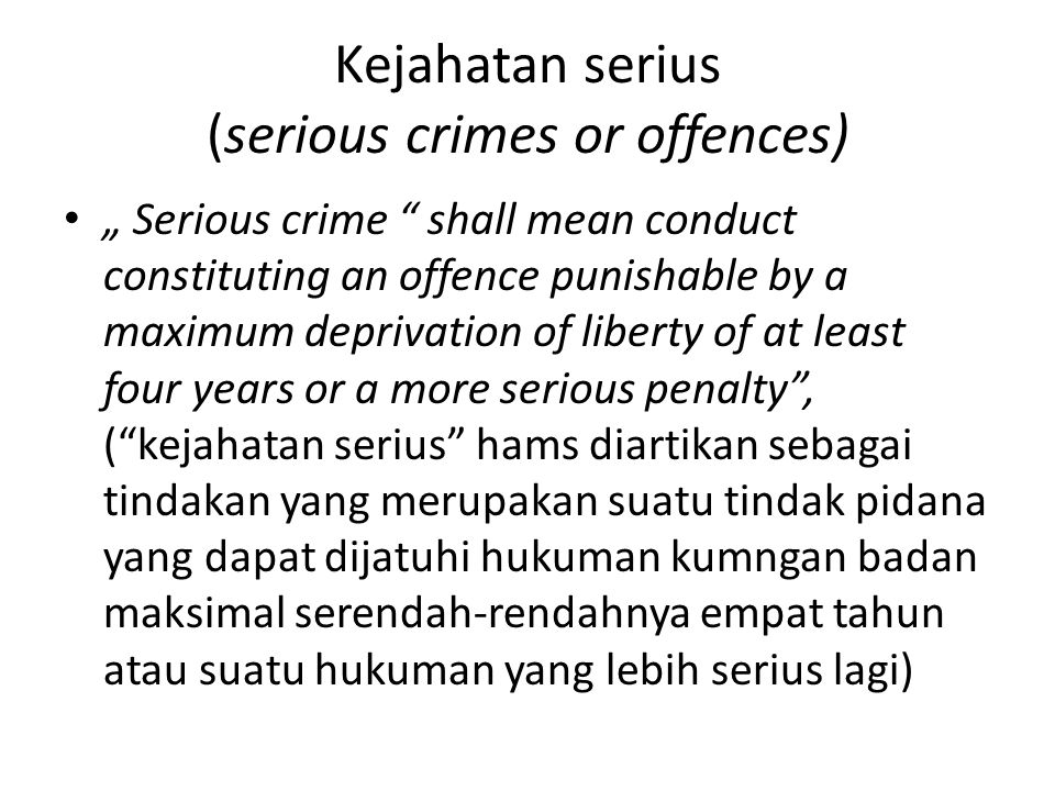 "Kejahatan serius (serious crimes or offences) "" Serious crime "" shall mean conduct constituting an offence punishable by a maximum deprivation of libe"