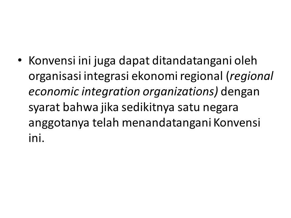 Konvensi ini juga dapat ditandatangani oleh organisasi integrasi ekonomi regional (regional economic integration organizations) dengan syarat bahwa jika sedikitnya satu negara anggotanya telah menandatangani Konvensi ini.