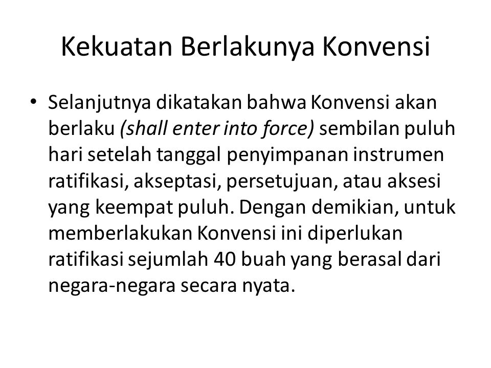 Kekuatan Berlakunya Konvensi Selanjutnya dikatakan bahwa Konvensi akan berlaku (shall enter into force) sembilan puluh hari setelah tanggal penyimpanan instrumen ratifikasi, akseptasi, persetujuan, atau aksesi yang keempat puluh.