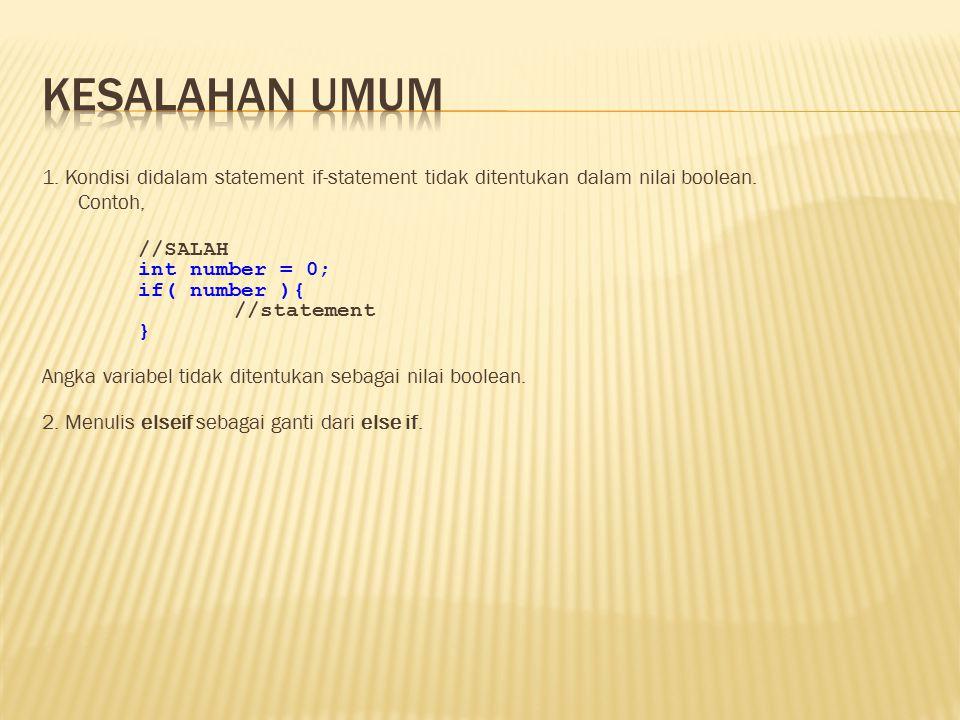 1. Kondisi didalam statement if-statement tidak ditentukan dalam nilai boolean. Contoh, //SALAH int number = 0; if( number ){ //statement } Angka vari