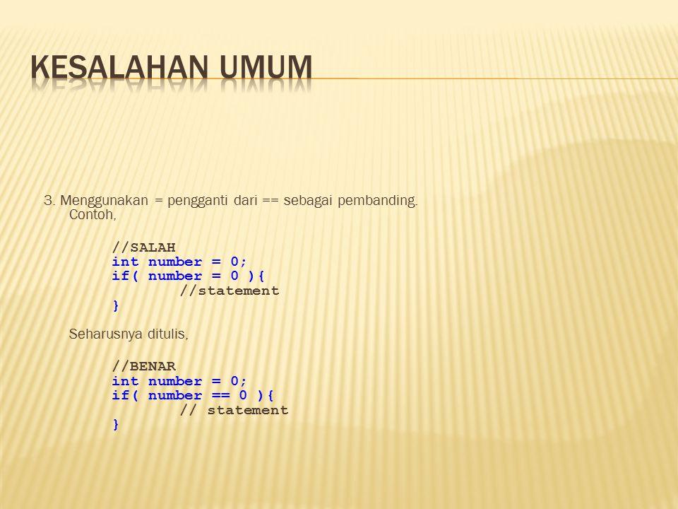3. Menggunakan = pengganti dari == sebagai pembanding. Contoh, //SALAH int number = 0; if( number = 0 ){ //statement } Seharusnya ditulis, //BENAR int
