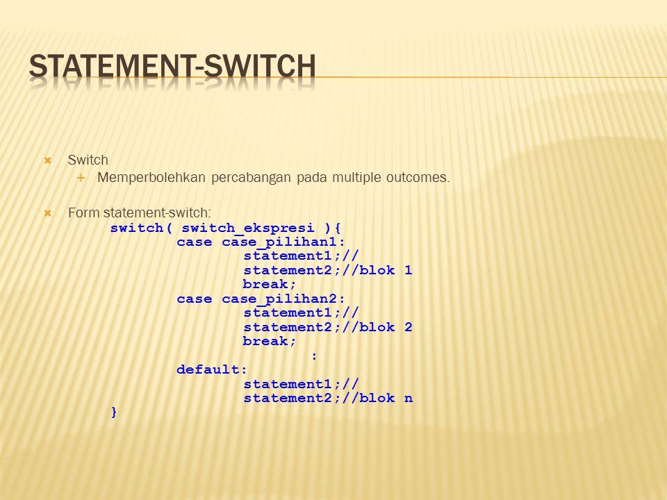  Switch  Memperbolehkan percabangan pada multiple outcomes.  Form statement-switch: switch( switch_ekspresi ){ case case_pilihan1: statement1;// st