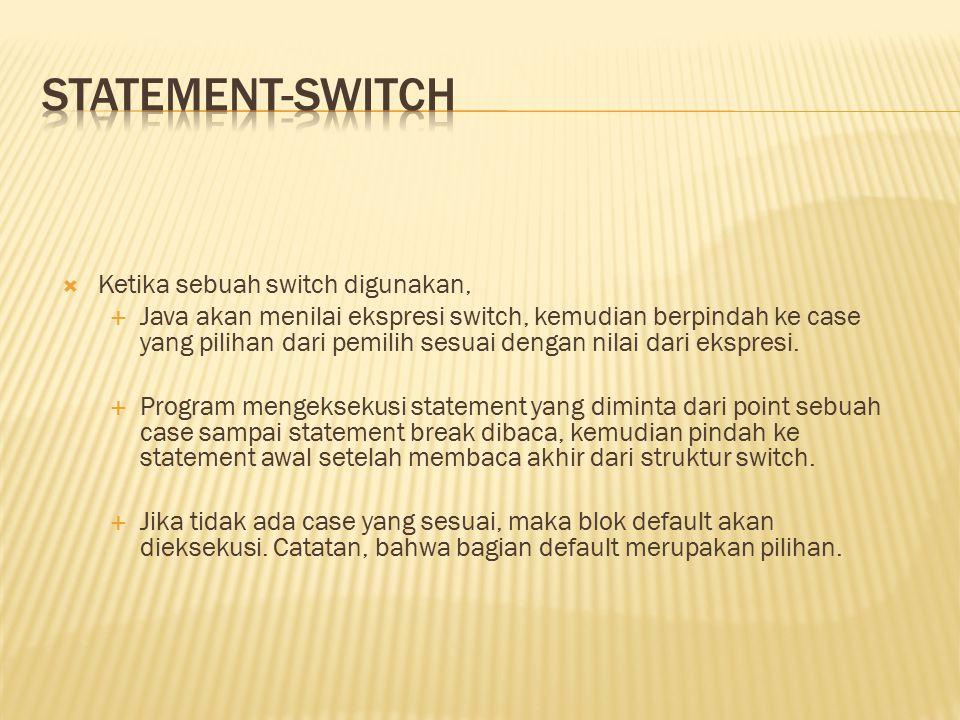  Ketika sebuah switch digunakan,  Java akan menilai ekspresi switch, kemudian berpindah ke case yang pilihan dari pemilih sesuai dengan nilai dari ekspresi.