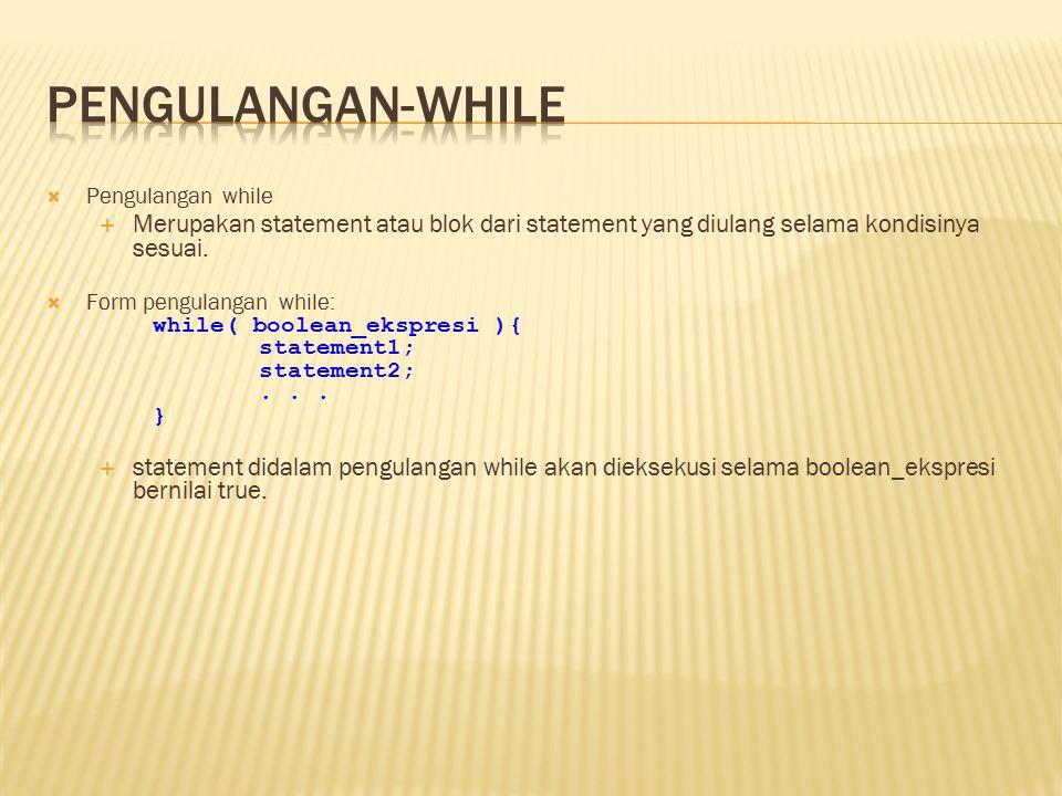  Pengulangan while  Merupakan statement atau blok dari statement yang diulang selama kondisinya sesuai.  Form pengulangan while: while( boolean_eks