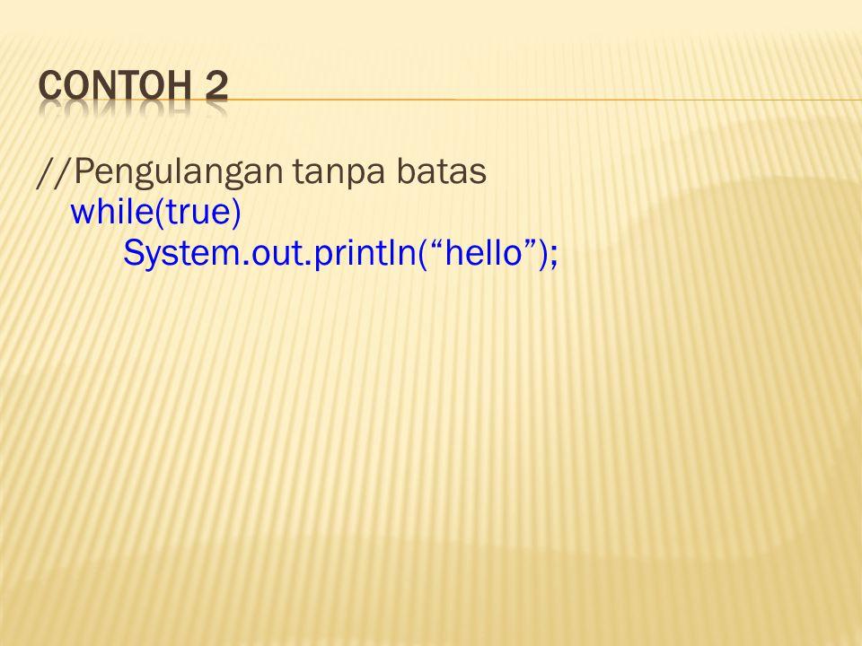 "//Pengulangan tanpa batas while(true) System.out.println(""hello"");"