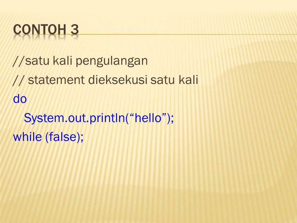 """//satu kali pengulangan // statement dieksekusi satu kali do System.out.println(""""hello""""); while (false);"""