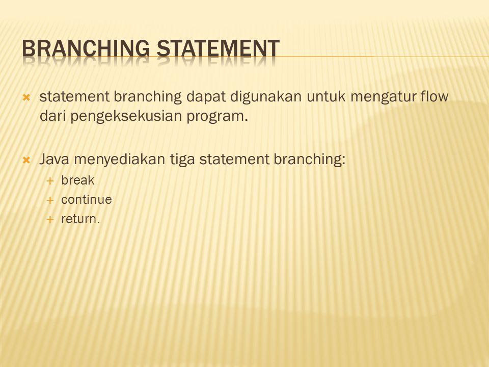  statement branching dapat digunakan untuk mengatur flow dari pengeksekusian program.  Java menyediakan tiga statement branching:  break  continue