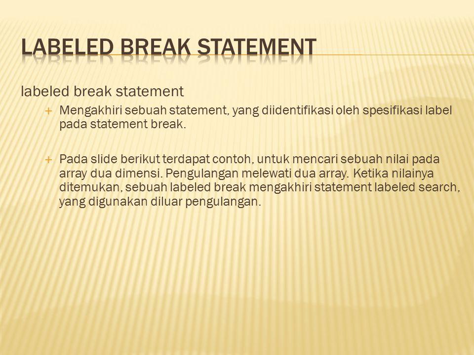 labeled break statement  Mengakhiri sebuah statement, yang diidentifikasi oleh spesifikasi label pada statement break.