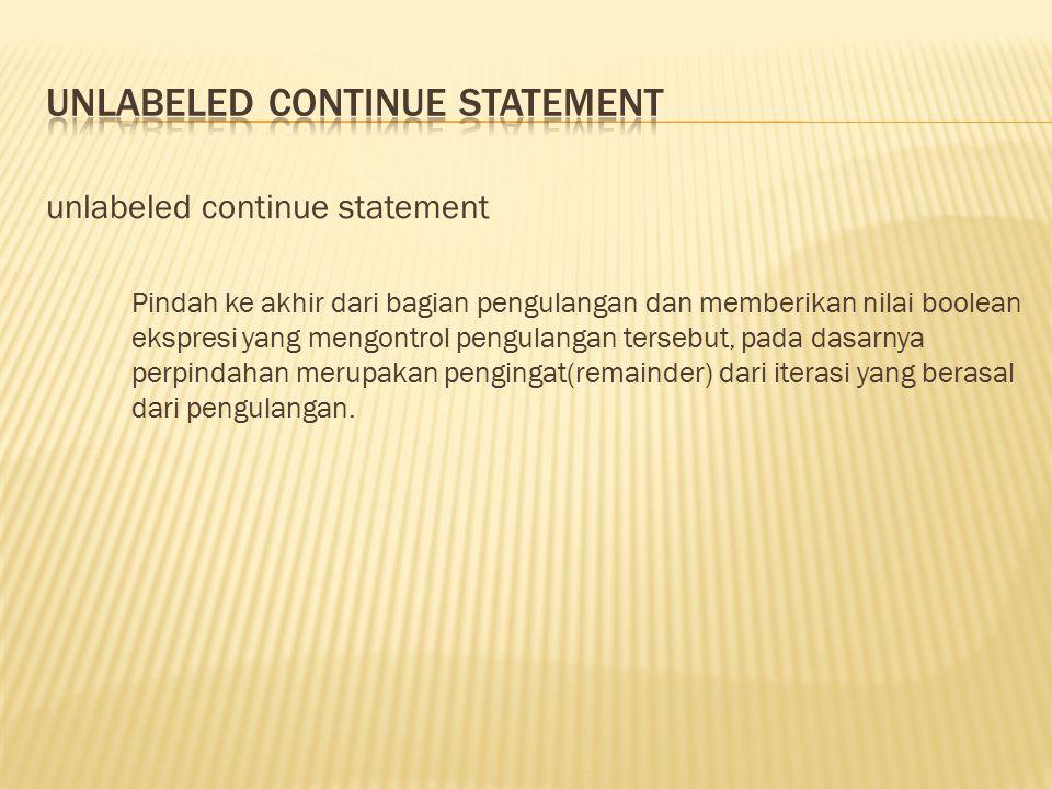 unlabeled continue statement Pindah ke akhir dari bagian pengulangan dan memberikan nilai boolean ekspresi yang mengontrol pengulangan tersebut, pada