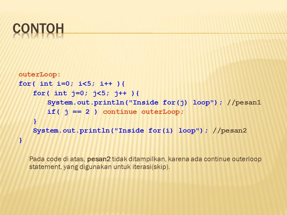 outerLoop: for( int i=0; i<5; i++ ){ for( int j=0; j<5; j++ ){ System.out.println( Inside for(j) loop ); //pesan1 if( j == 2 ) continue outerLoop; } System.out.println( Inside for(i) loop ); //pesan2 } Pada code di atas, pesan2 tidak ditampilkan, karena ada continue outerloop statement, yang digunakan untuk iterasi(skip).