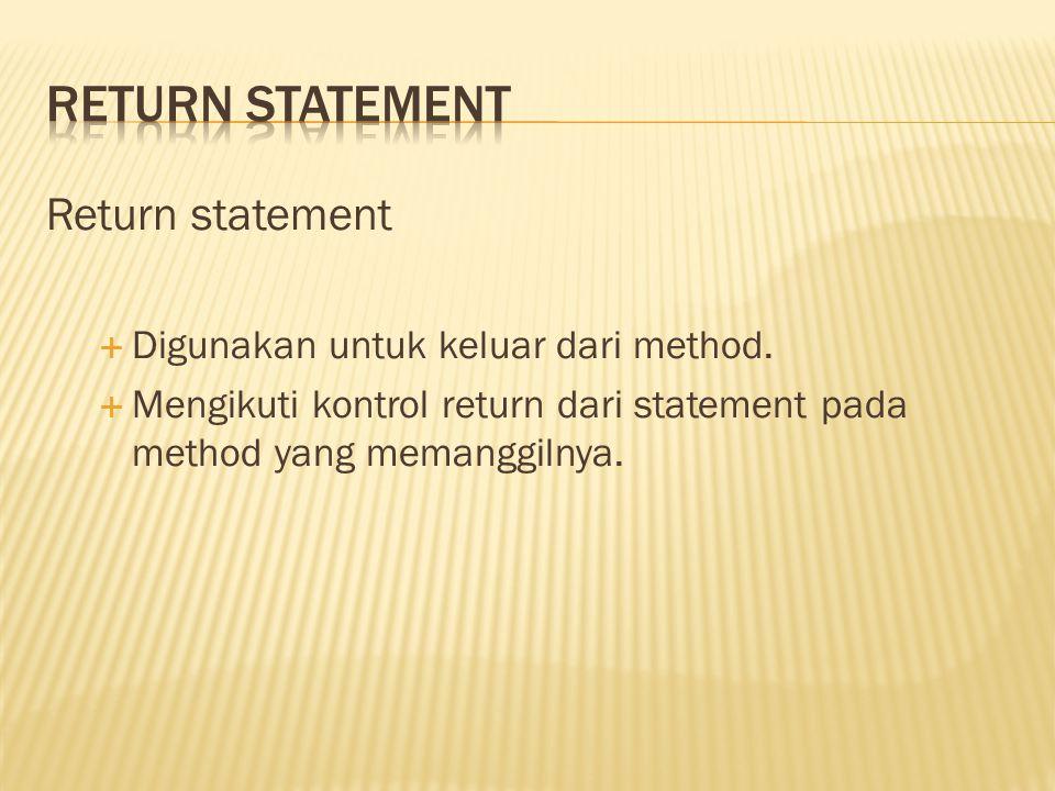 Return statement  Digunakan untuk keluar dari method.  Mengikuti kontrol return dari statement pada method yang memanggilnya.